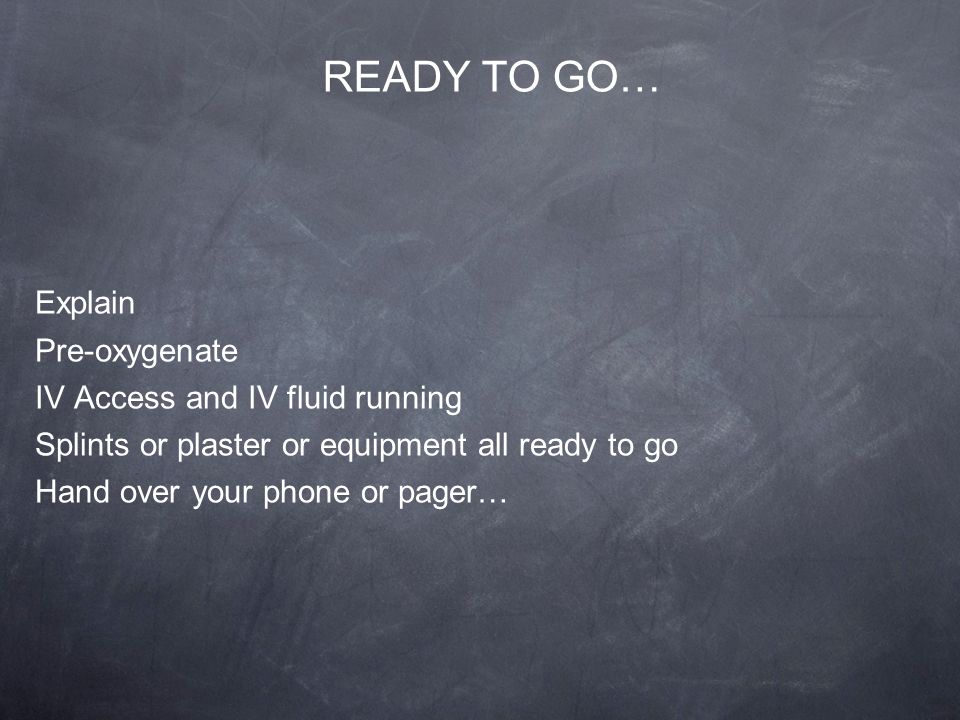 READY TO GO… Explain Pre-oxygenate IV Access and IV fluid running