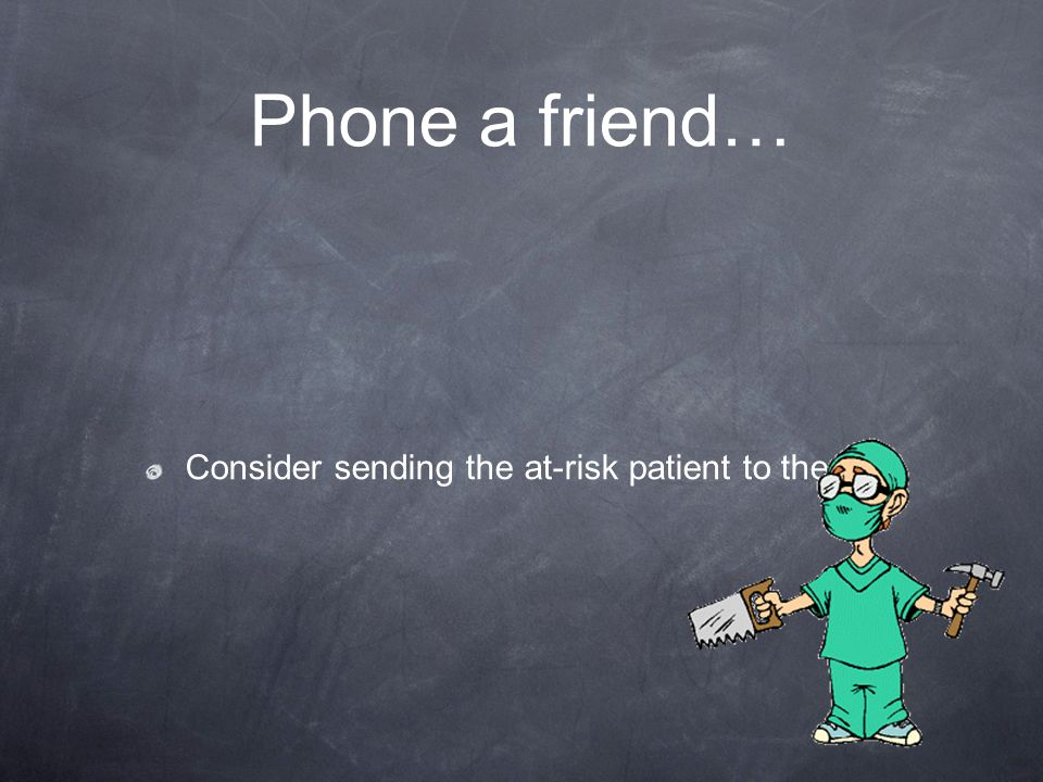 Phone a friend… Consider sending the at-risk patient to the OR.