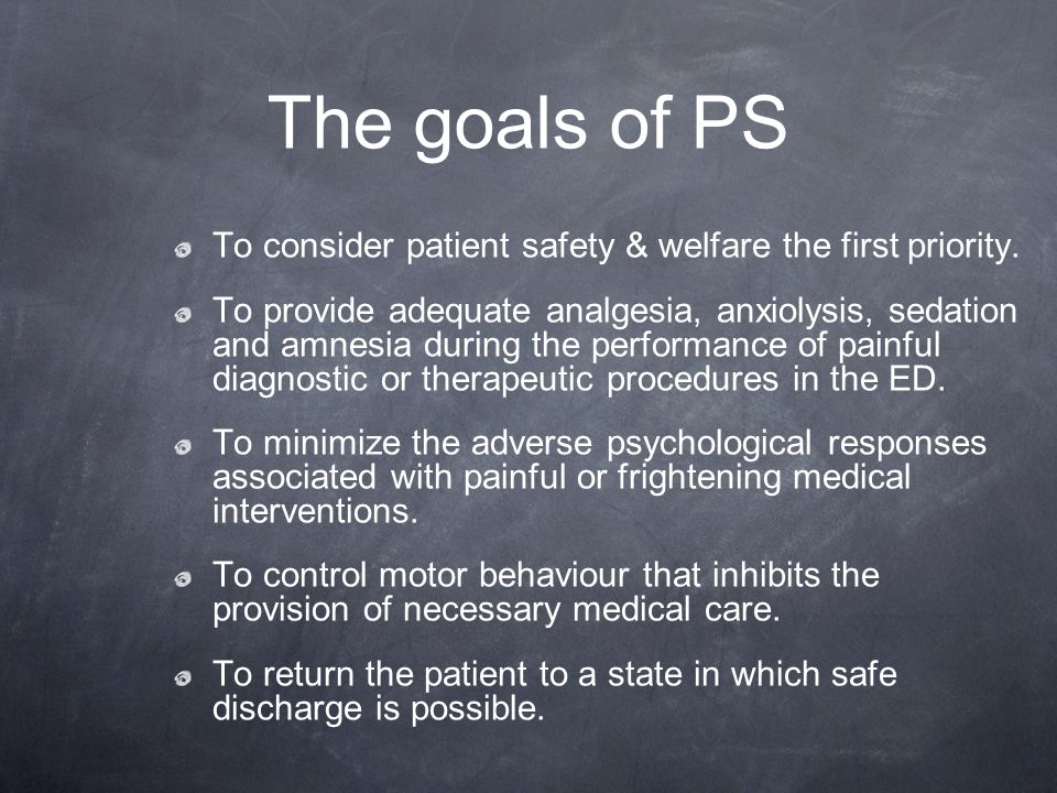 The goals of PS To consider patient safety & welfare the first priority.