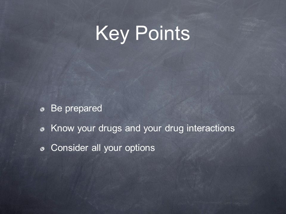 Key Points Be prepared Know your drugs and your drug interactions