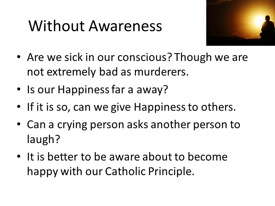 Without Awareness Are we sick in our conscious Though we are not extremely bad as murderers. Is our Happiness far a away
