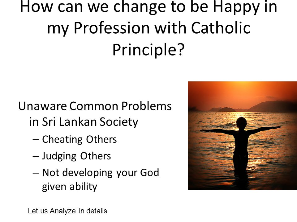 How can we change to be Happy in my Profession with Catholic Principle