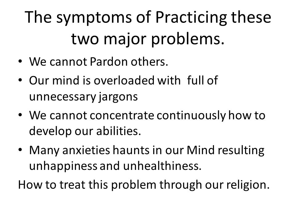 The symptoms of Practicing these two major problems.