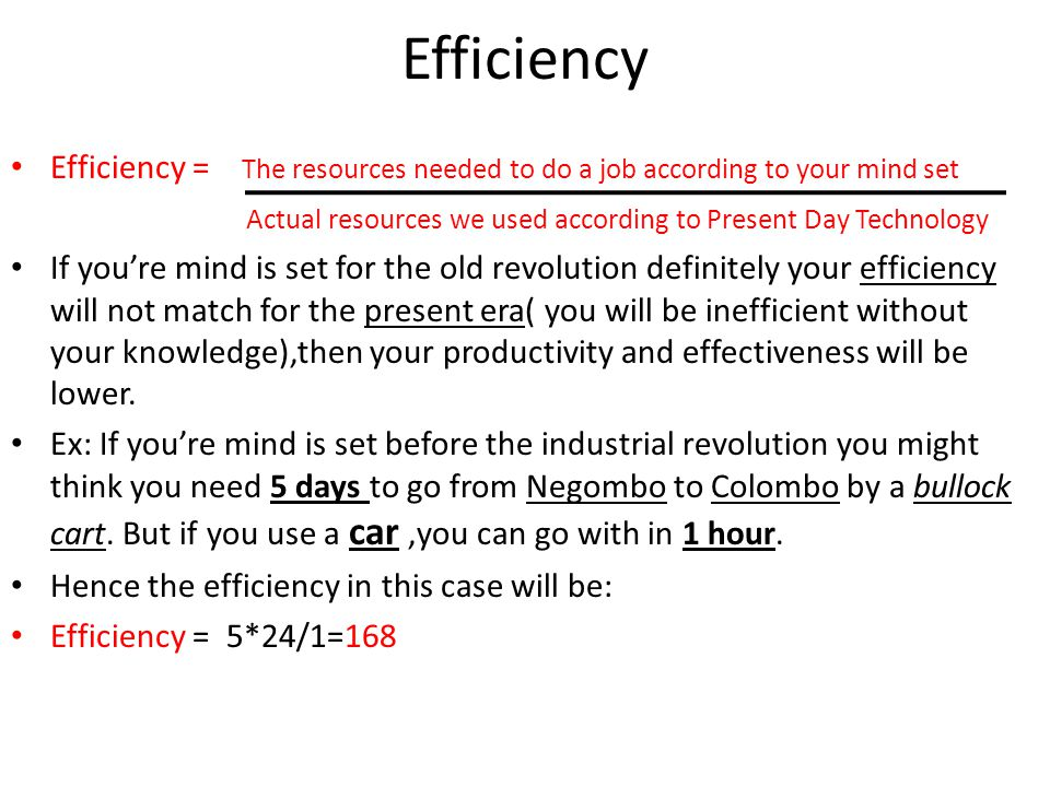 Efficiency Efficiency = The resources needed to do a job according to your mind set. Actual resources we used according to Present Day Technology.