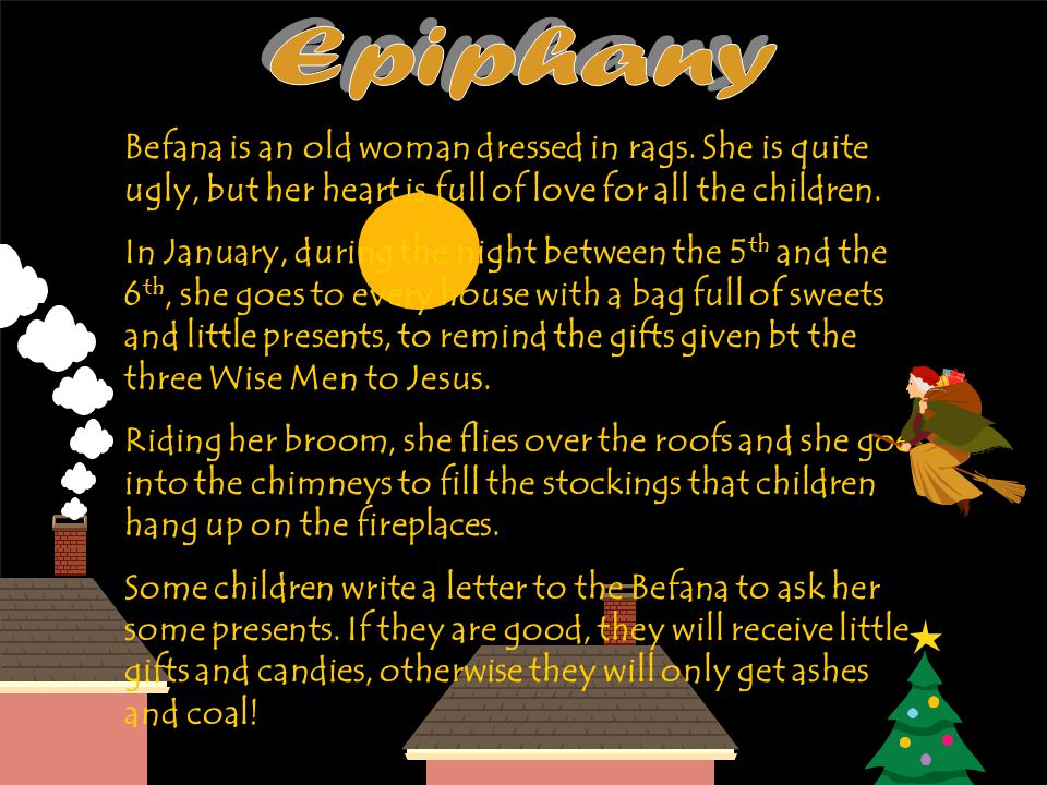 Epiphany Befana is an old woman dressed in rags. She is quite ugly, but her heart is full of love for all the children.