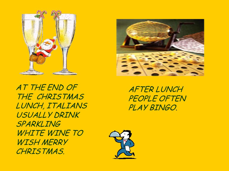 AT THE END OF THE CHRISTMAS LUNCH, ITALIANS USUALLY DRINK SPARKLING WHITE WINE TO WISH MERRY CHRISTMAS.