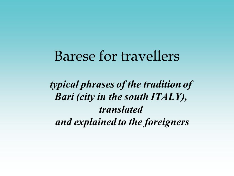 Barese for travellers typical phrases of the tradition of Bari (city in the south ITALY), translated and explained to the foreigners.