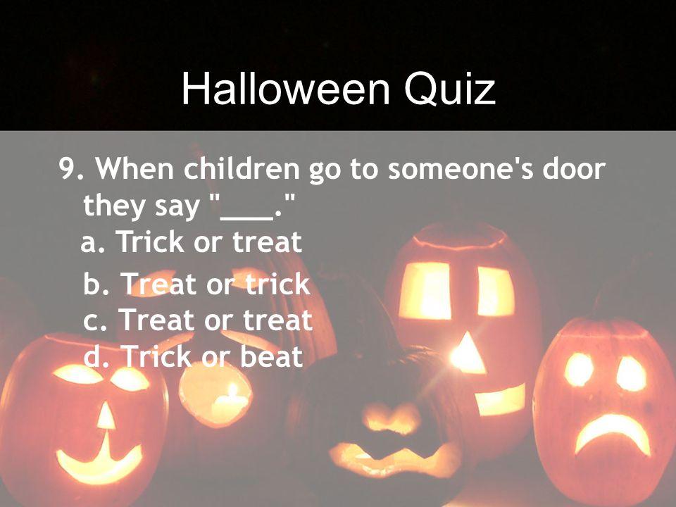 Halloween Quiz 9. When children go to someone s door they say ___.