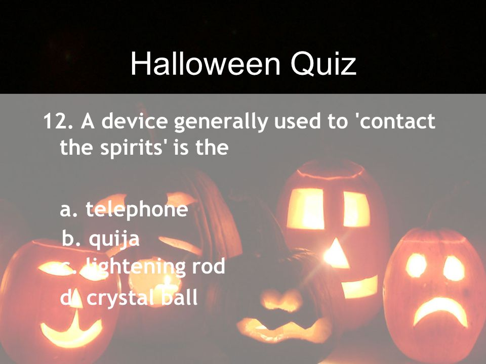 Halloween Quiz 12. A device generally used to contact the spirits is the. a. telephone. c. lightening rod.