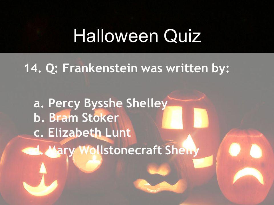 Halloween Quiz 14. Q: Frankenstein was written by: