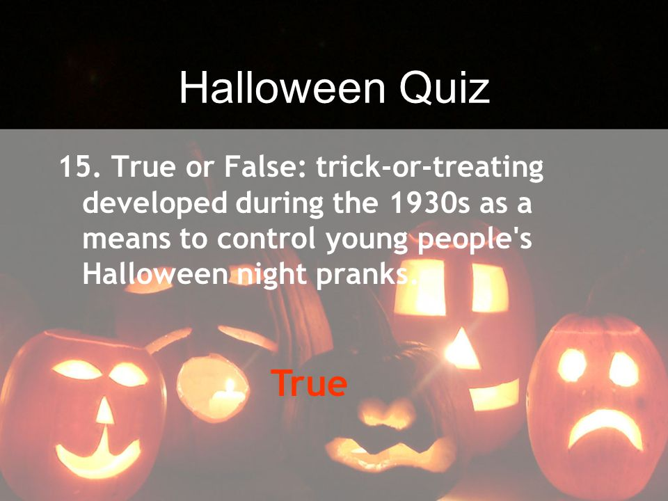 Halloween Quiz 15. True or False: trick-or-treating developed during the 1930s as a means to control young people s Halloween night pranks.