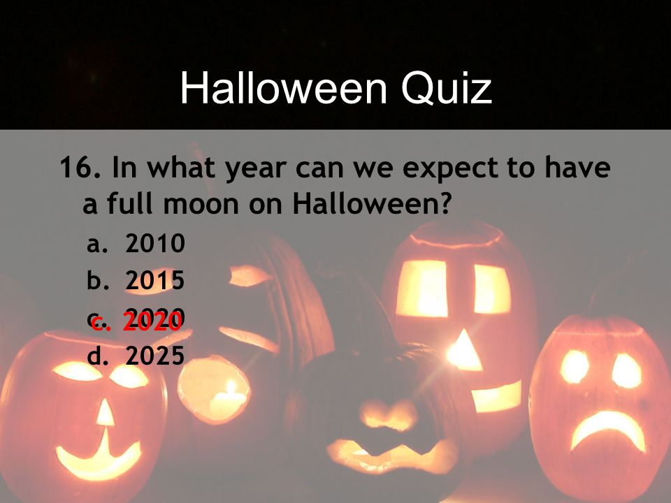 Halloween Quiz 16. In what year can we expect to have a full moon on Halloween 2010. 2015. 2020.