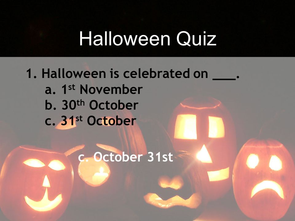 Halloween Quiz 1. Halloween is celebrated on ___.