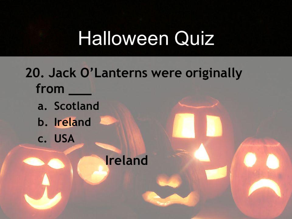 Halloween Quiz 20. Jack O'Lanterns were originally from ___ Ireland
