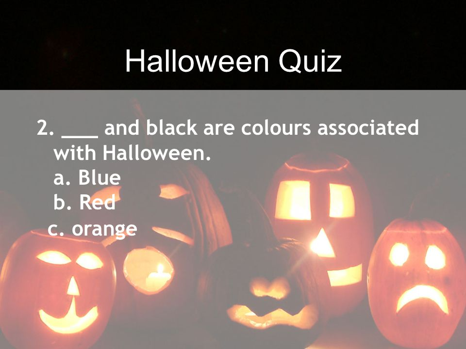 Halloween Quiz 2. ___ and black are colours associated with Halloween. a. Blue b. Red c. orange