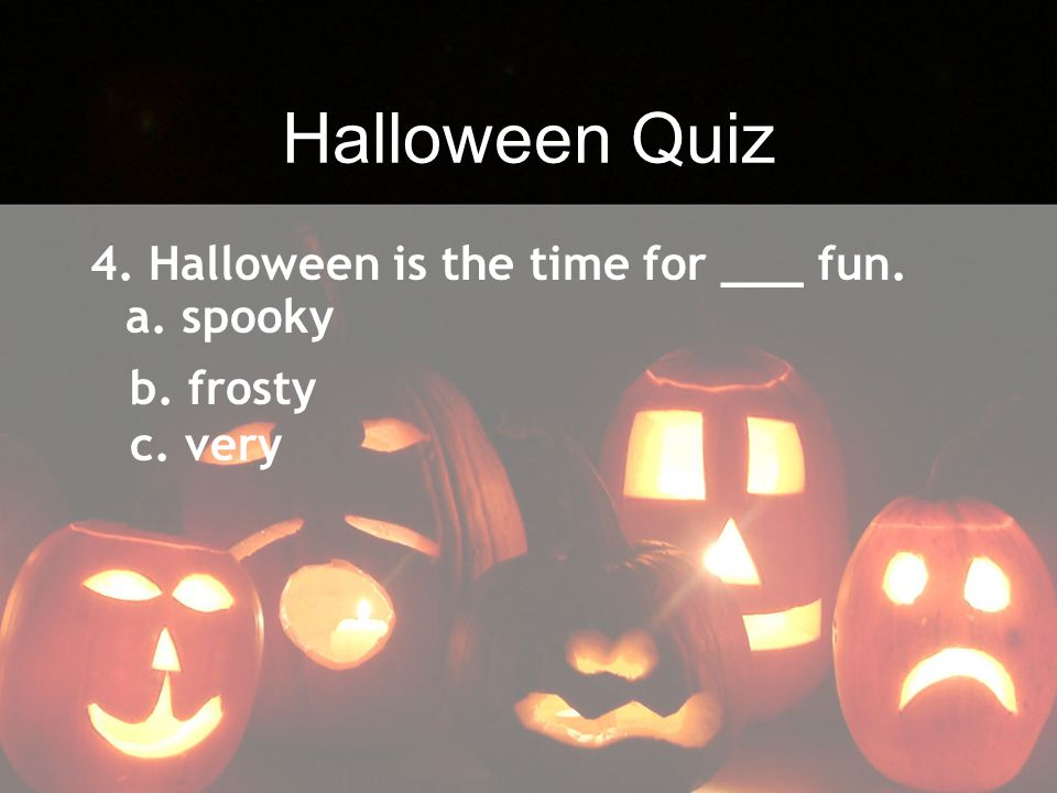 Halloween Quiz 4. Halloween is the time for ___ fun. b. frosty c. very