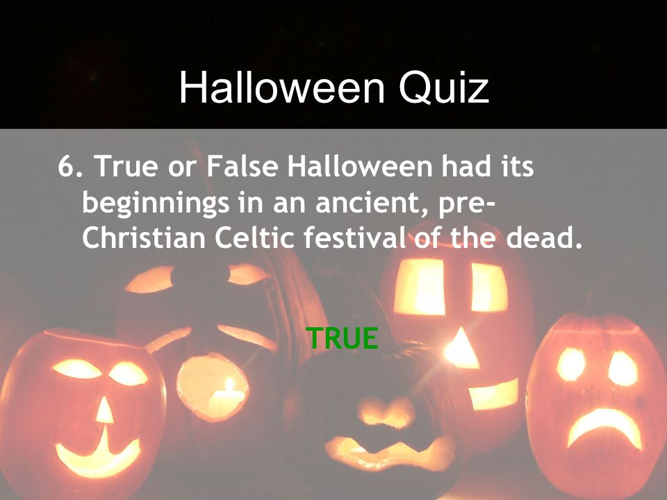 Halloween Quiz 6. True or False Halloween had its beginnings in an ancient, pre-Christian Celtic festival of the dead.
