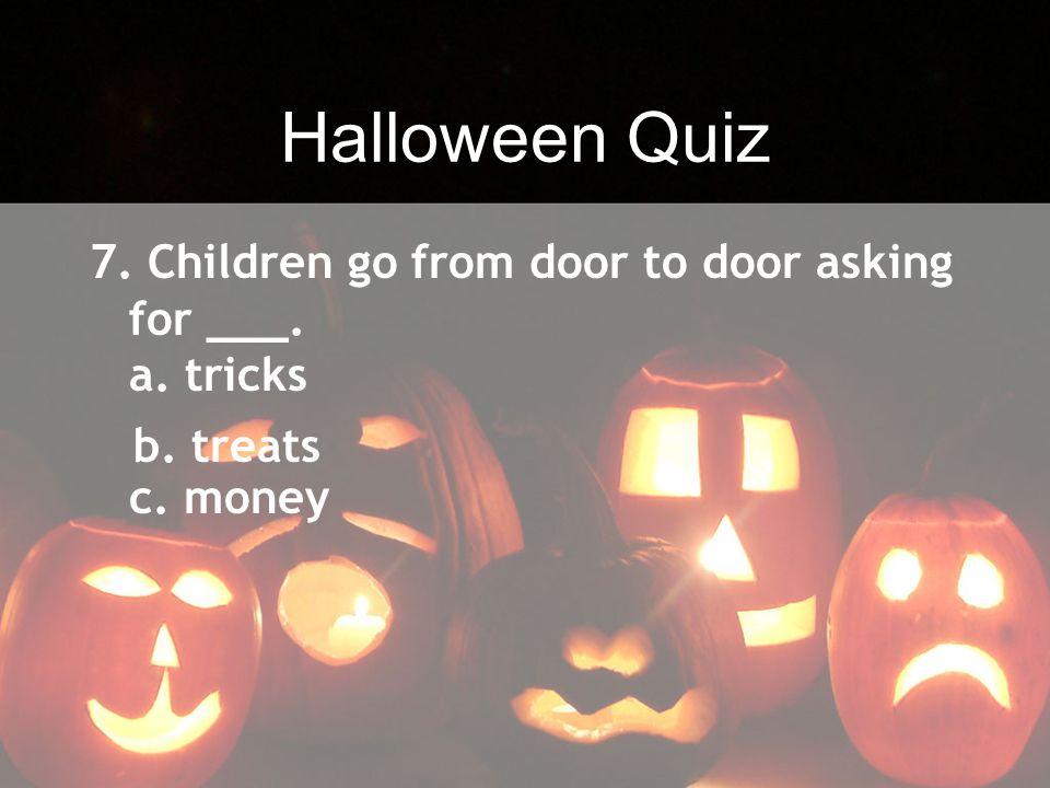 Halloween Quiz 7. Children go from door to door asking for ___. a. tricks c. money b. treats