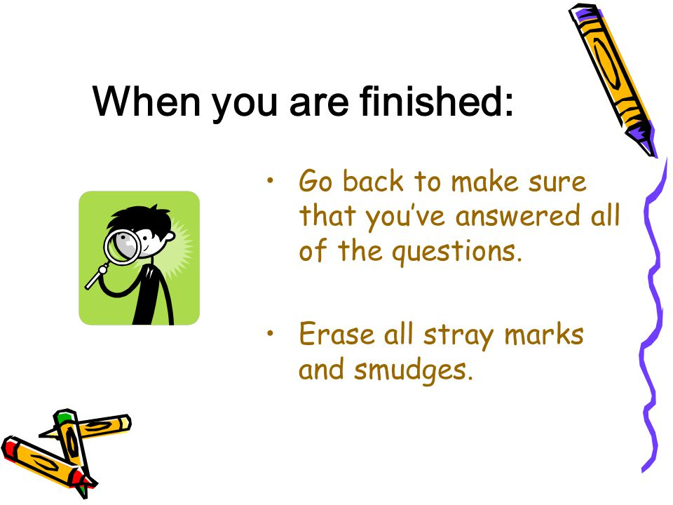 When you are finished: Go back to make sure that you've answered all of the questions. Erase all stray marks and smudges.