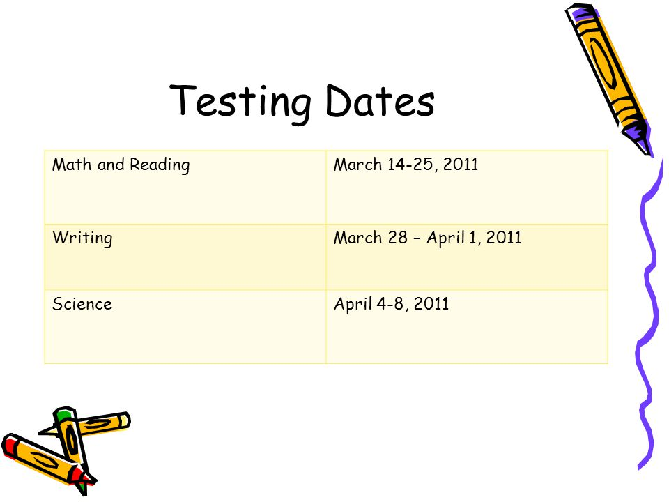 Testing Dates Math and Reading March 14-25, 2011 Writing