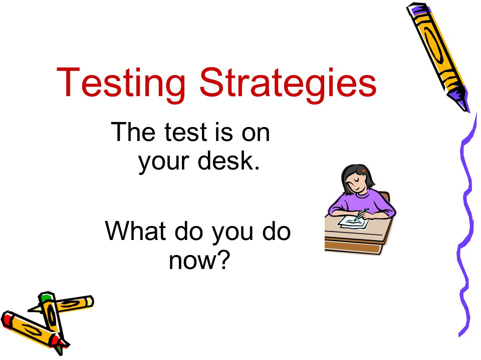 Testing Strategies The test is on your desk. What do you do now