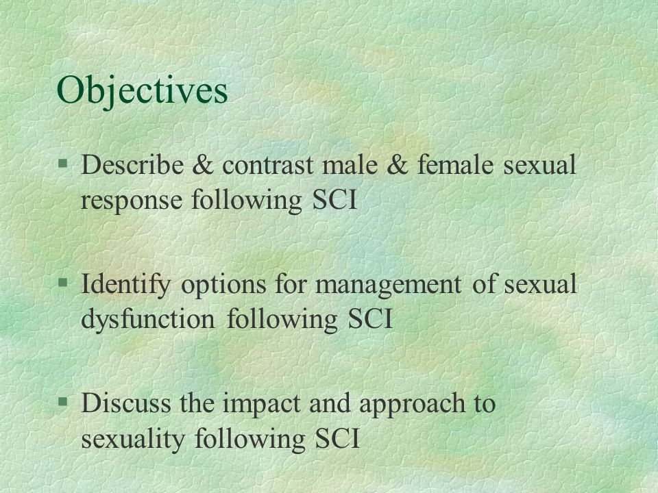 Objectives Describe & contrast male & female sexual response following SCI. Identify options for management of sexual dysfunction following SCI.