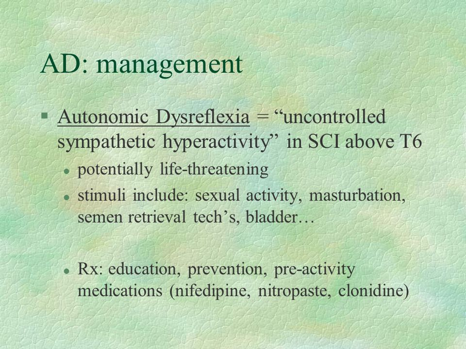 AD: management Autonomic Dysreflexia = uncontrolled sympathetic hyperactivity in SCI above T6. potentially life-threatening.