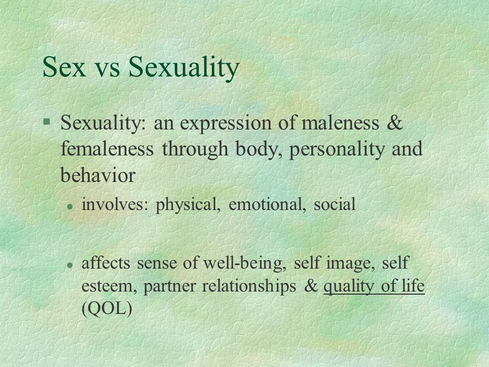 Sex vs Sexuality Sexuality: an expression of maleness & femaleness through body, personality and behavior.