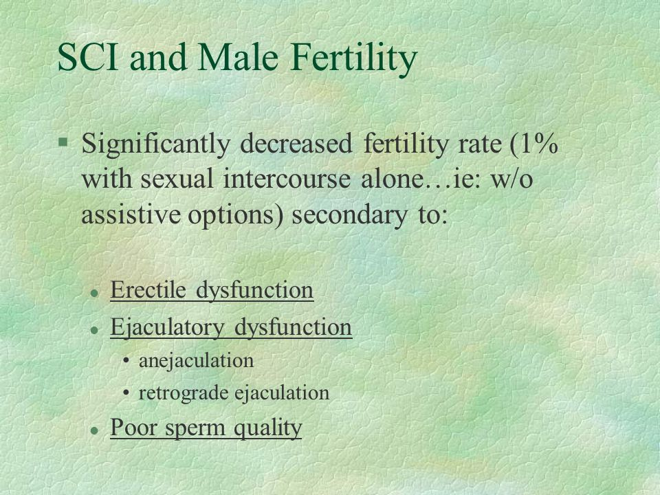 SCI and Male Fertility Significantly decreased fertility rate (1% with sexual intercourse alone…ie: w/o assistive options) secondary to: