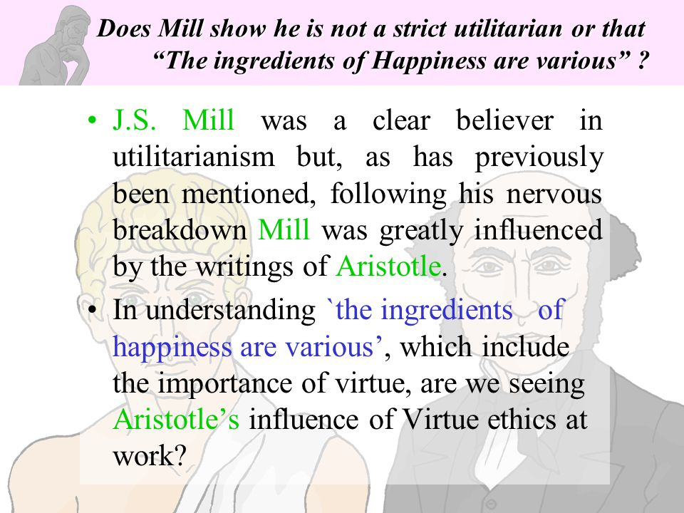 Does Mill show he is not a strict utilitarian or that The ingredients of Happiness are various