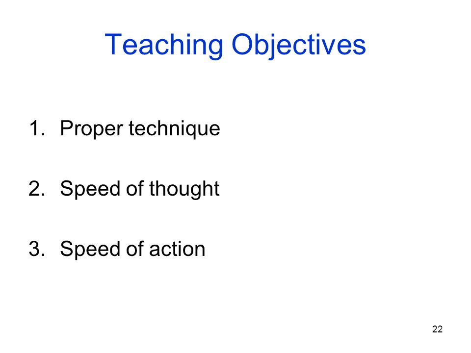 Teaching Objectives Proper technique Speed of thought Speed of action