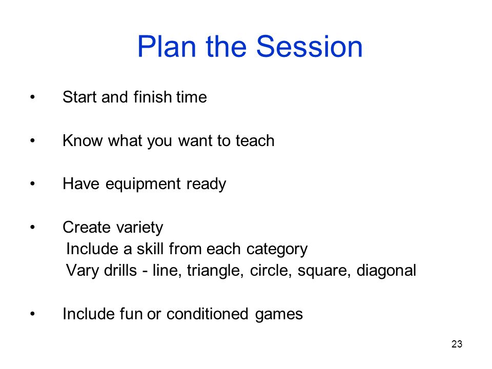 Plan the Session Start and finish time Know what you want to teach