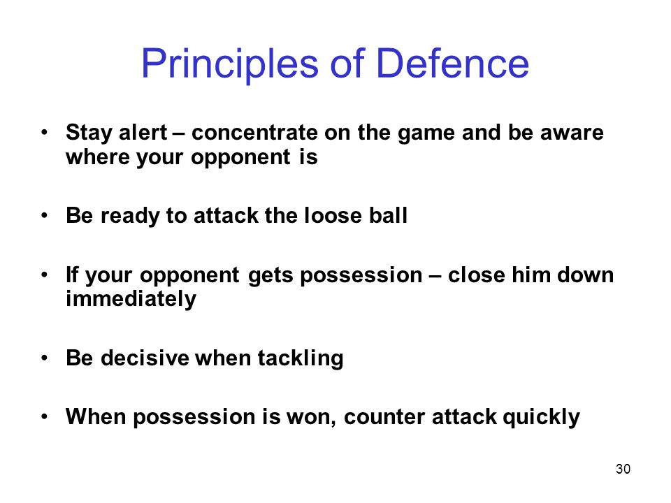 Principles of Defence Stay alert – concentrate on the game and be aware where your opponent is. Be ready to attack the loose ball.