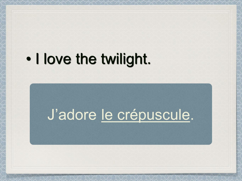 I love the twilight. J'adore le crépuscule.
