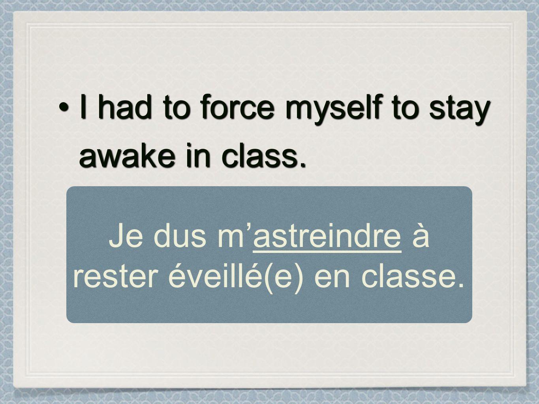 Je dus m'astreindre à rester éveillé(e) en classe.