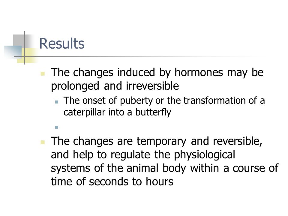 Results The changes induced by hormones may be prolonged and irreversible.