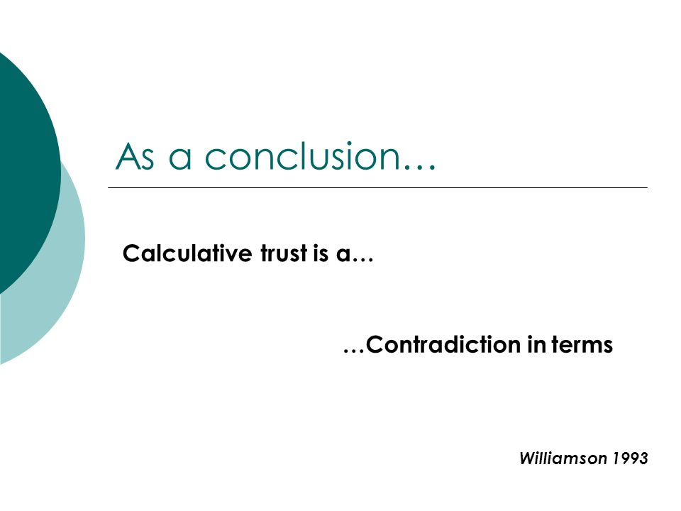As a conclusion… Calculative trust is a… …Contradiction in terms