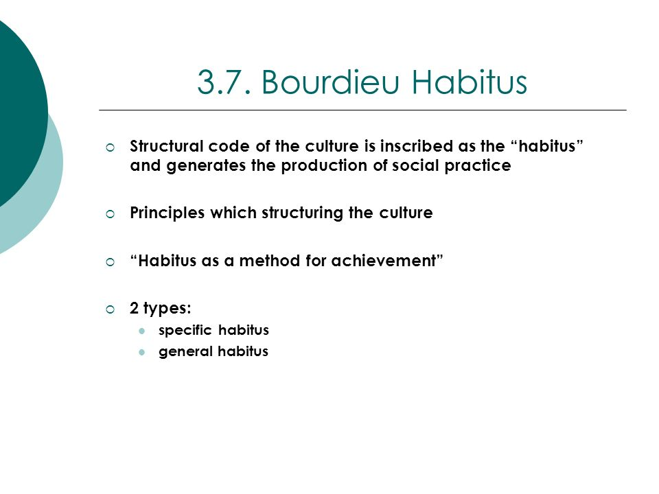 3.7. Bourdieu Habitus Structural code of the culture is inscribed as the habitus and generates the production of social practice.