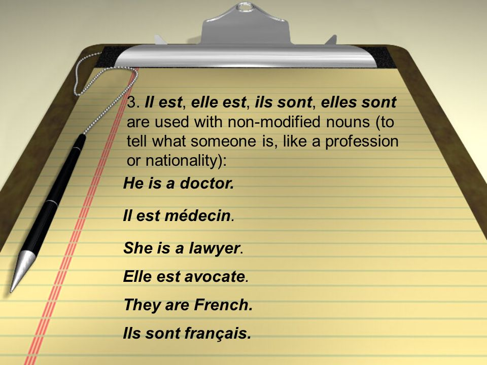 3. Il est, elle est, ils sont, elles sont are used with non-modified nouns (to tell what someone is, like a profession or nationality):