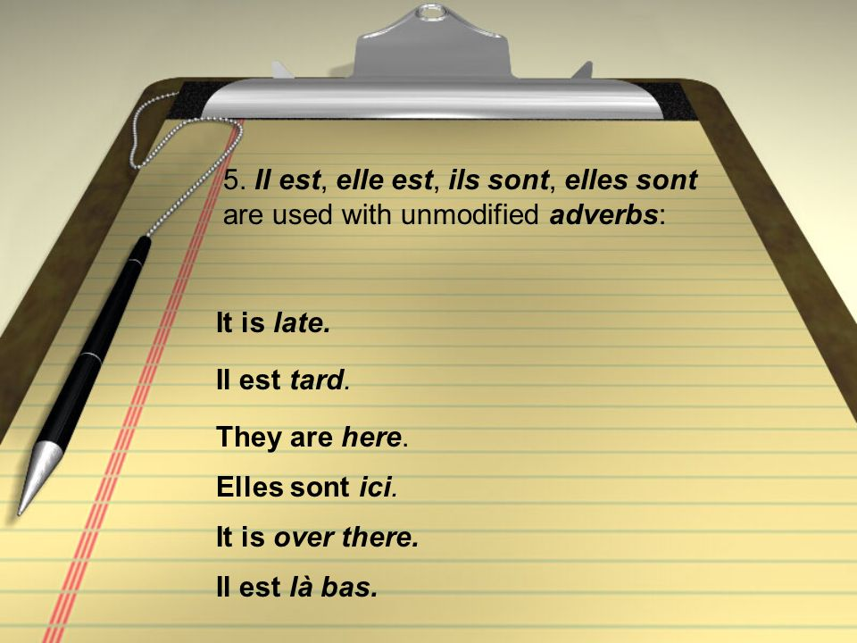 5. Il est, elle est, ils sont, elles sont are used with unmodified adverbs: