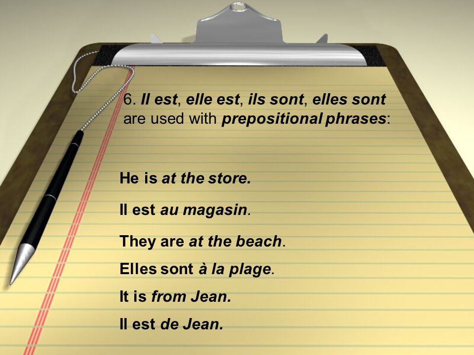 6. Il est, elle est, ils sont, elles sont are used with prepositional phrases: