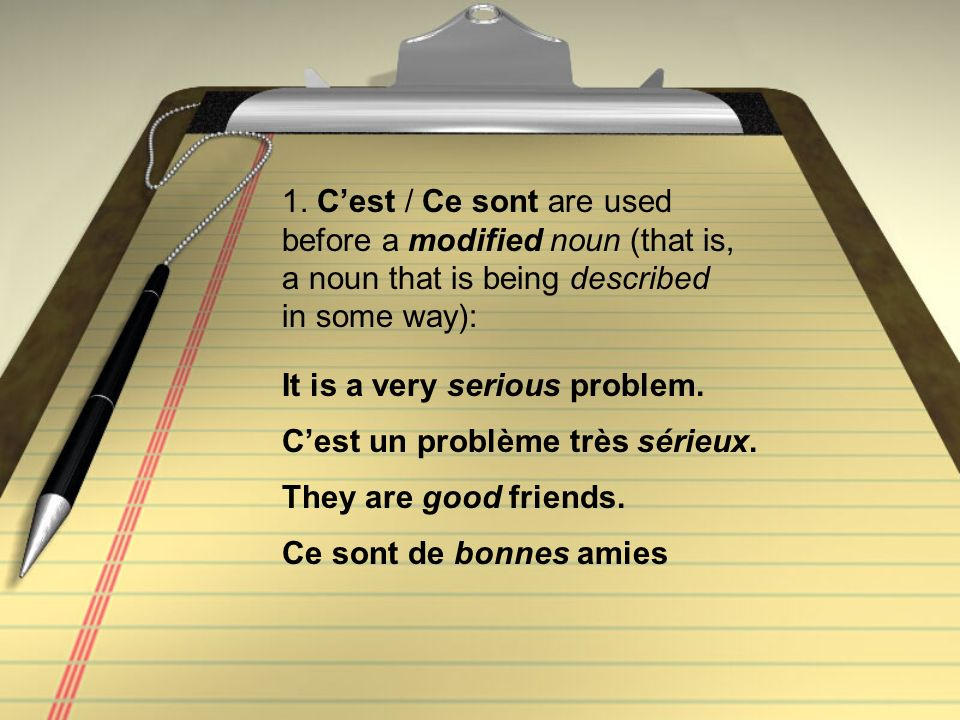 1. C'est / Ce sont are used before a modified noun (that is, a noun that is being described in some way):
