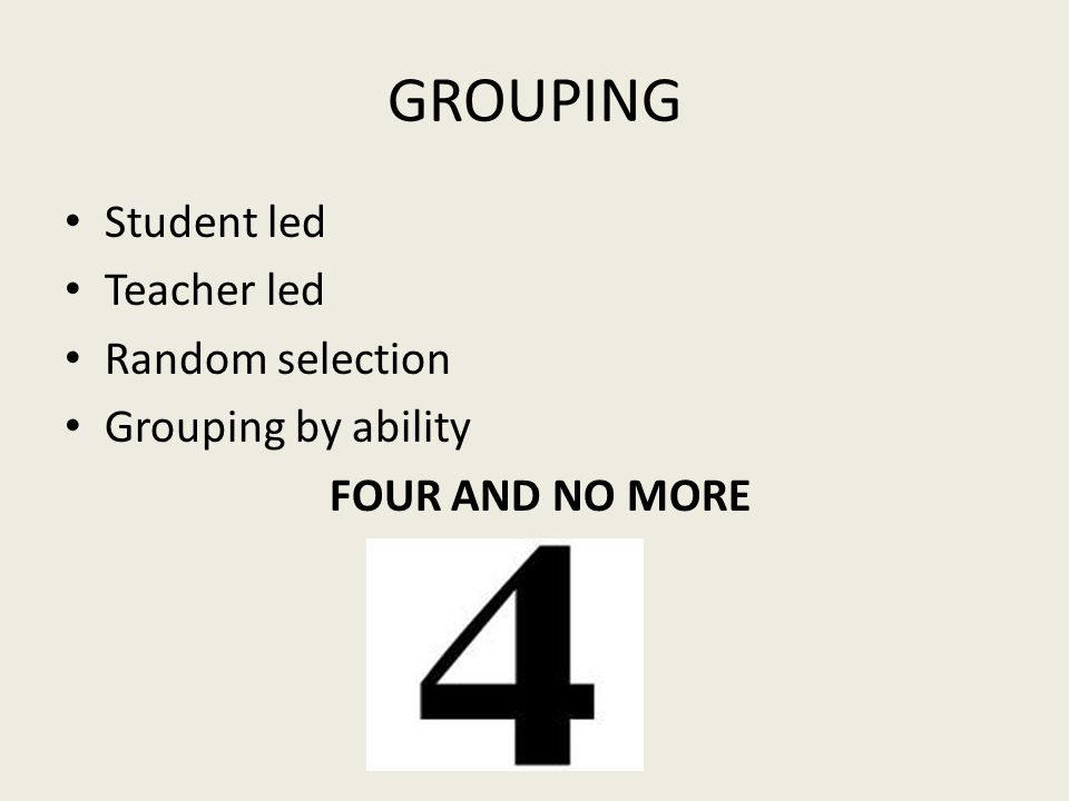 GROUPING Student led Teacher led Random selection Grouping by ability