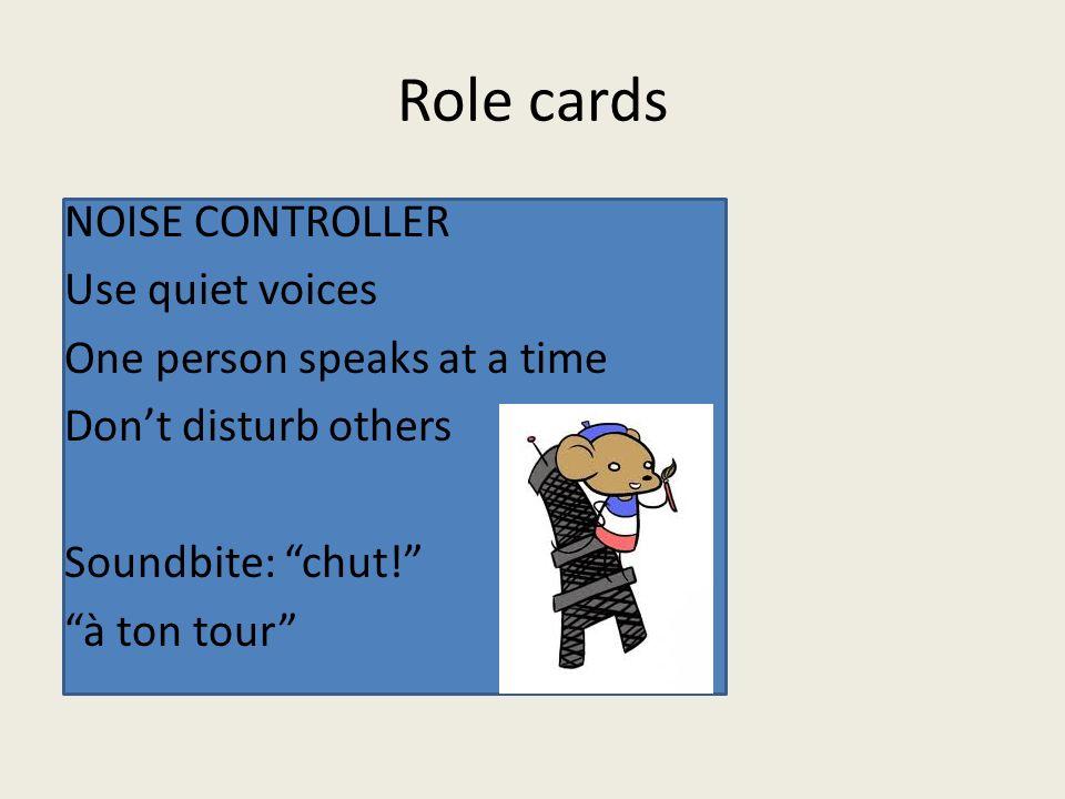 Role cards NOISE CONTROLLER Use quiet voices One person speaks at a time Don't disturb others Soundbite: chut! à ton tour