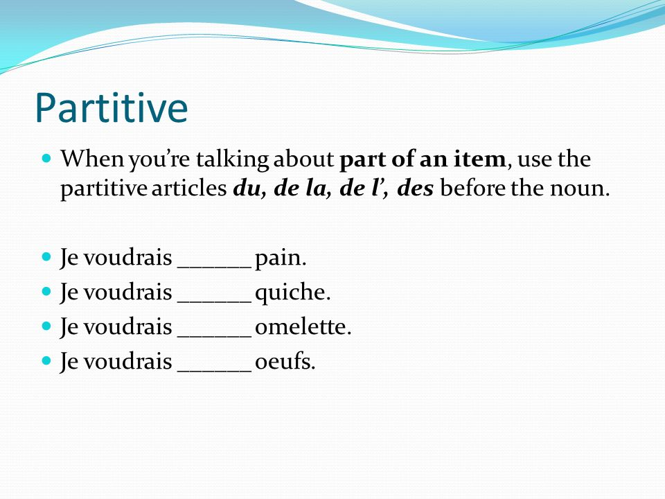 Partitive When you're talking about part of an item, use the partitive articles du, de la, de l', des before the noun.