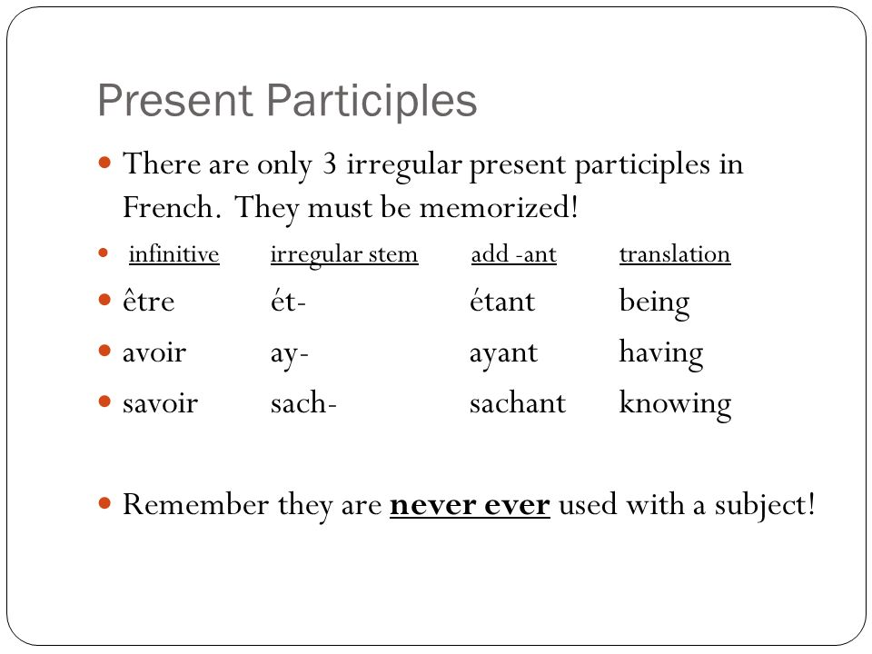 Present ParticiplesThere are only 3 irregular present participles in French. They must be memorized!