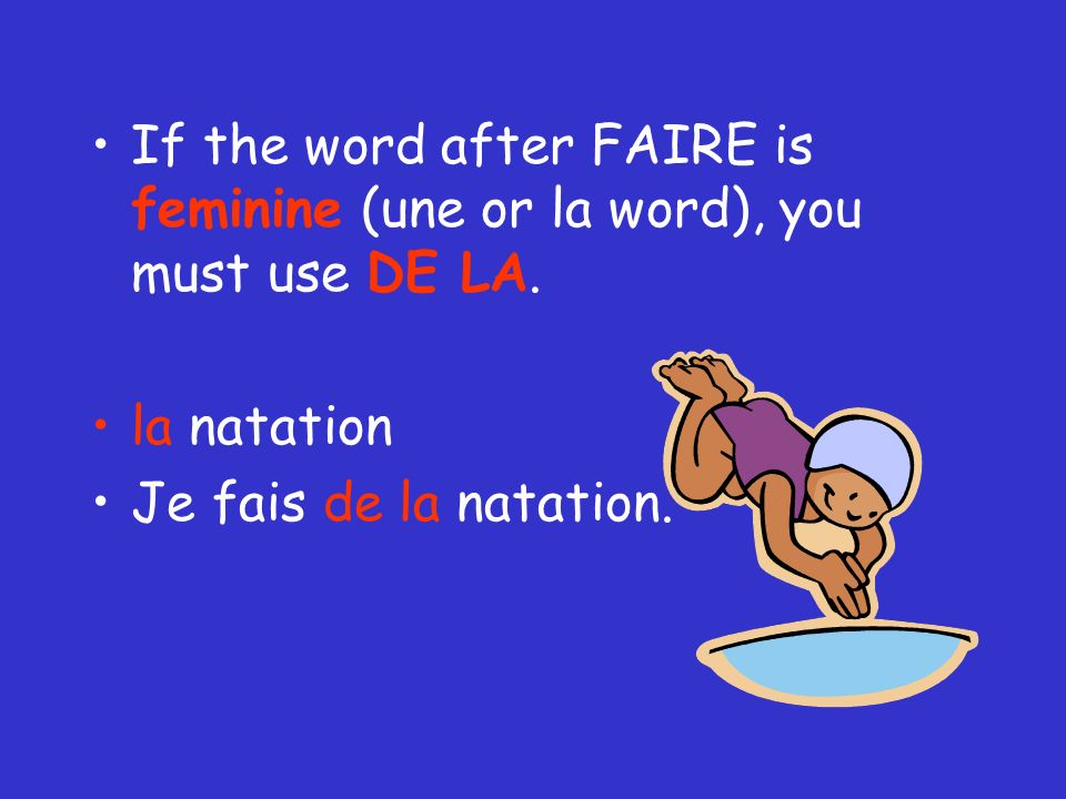 If the word after FAIRE is feminine (une or la word), you must use DE LA.