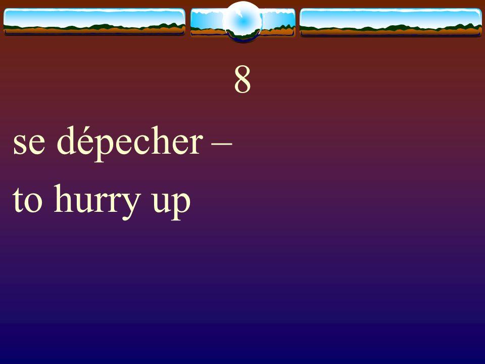 8 se dépecher – to hurry up
