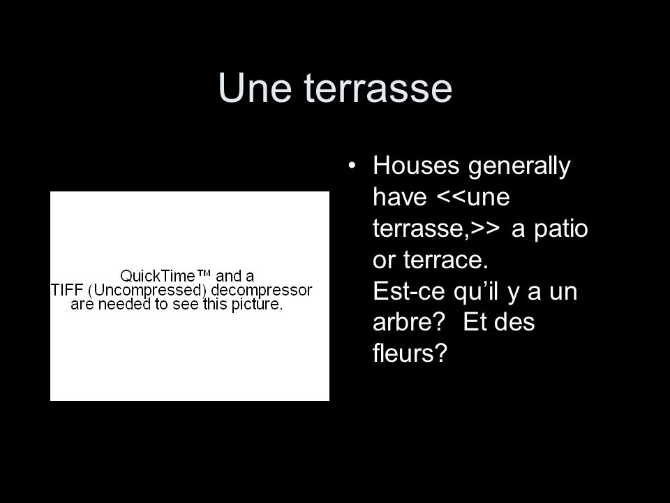 Une terrasseHouses generally have <<une terrasse,>> a patio or terrace.