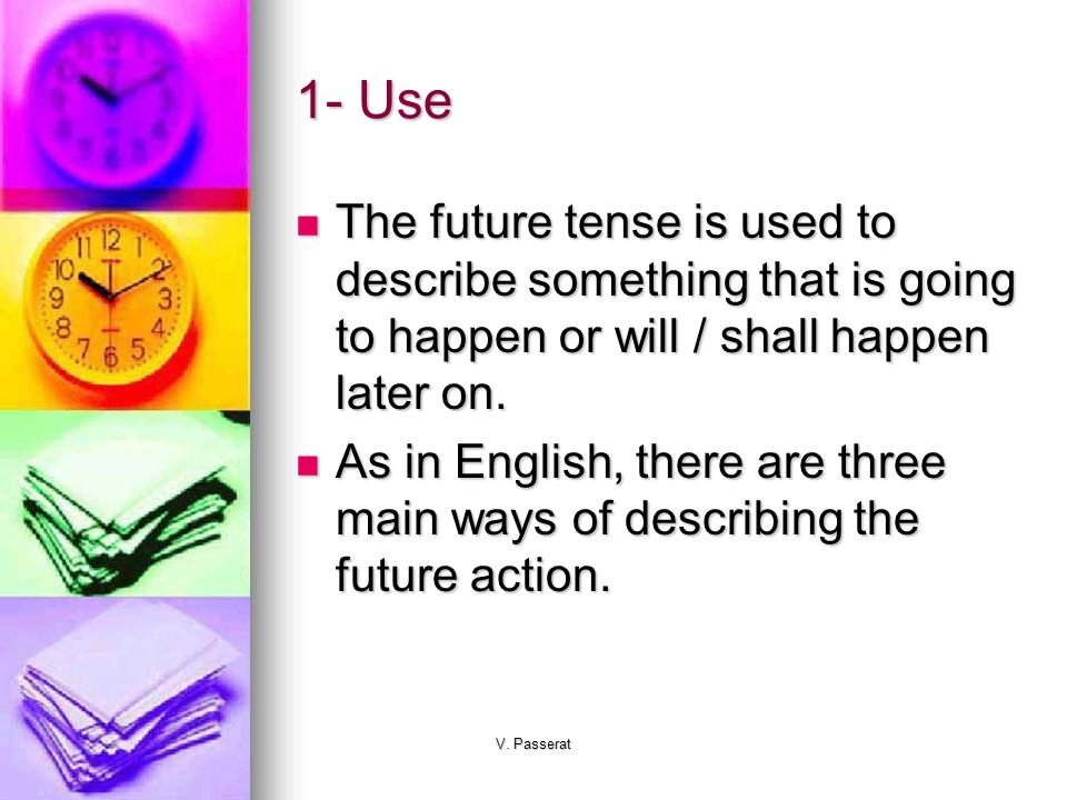 1- Use The future tense is used to describe something that is going to happen or will / shall happen later on.
